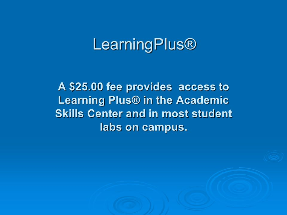 A $25.00 fee provides access to Learning Plus® in the Academic Skills Center and in most student labs on campus.