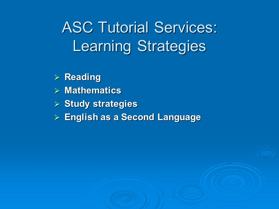 ASC Tutorial Services: Learning Strategies  Reading  Mathematics  Study strategies  English as a Second Language