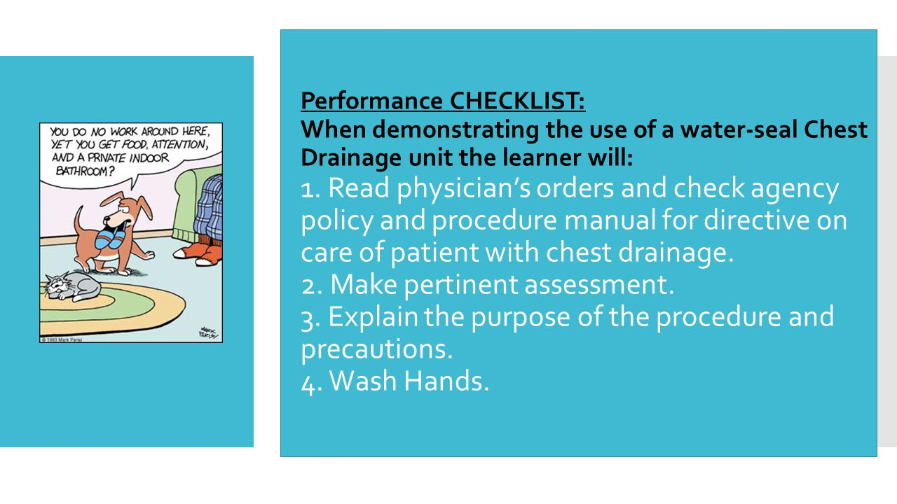  Performance CHECKLIST: When demonstrating the use of a water-seal Chest Drainage unit the learner will: 1. Read physician's orders and check agency