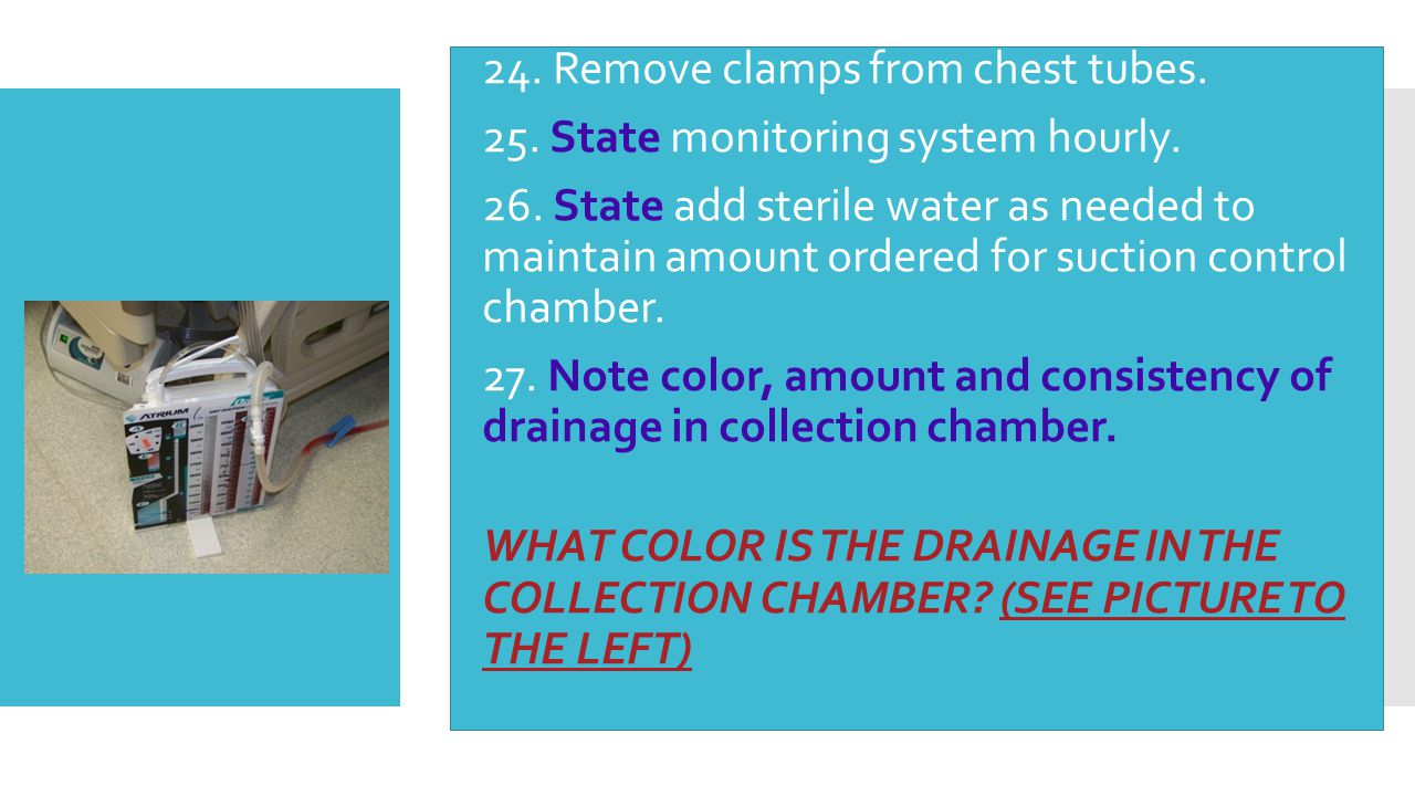  24. Remove clamps from chest tubes.  25. State monitoring system hourly.  26. State add sterile water as needed to maintain amount ordered for suc