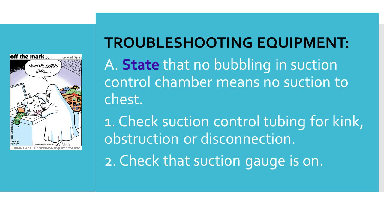  TROUBLESHOOTING EQUIPMENT:  A. State that no bubbling in suction control chamber means no suction to chest.  1. Check suction control tubing for k