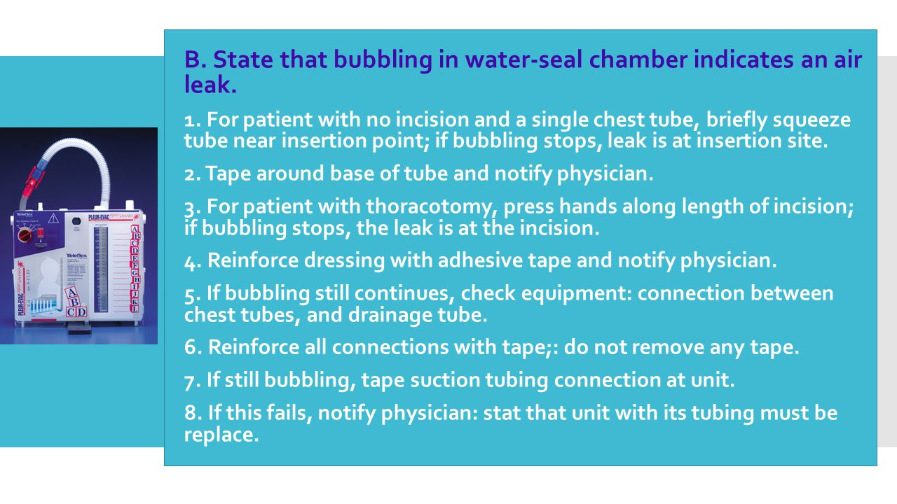  B. State that bubbling in water-seal chamber indicates an air leak.  1. For patient with no incision and a single chest tube, briefly squeeze tube