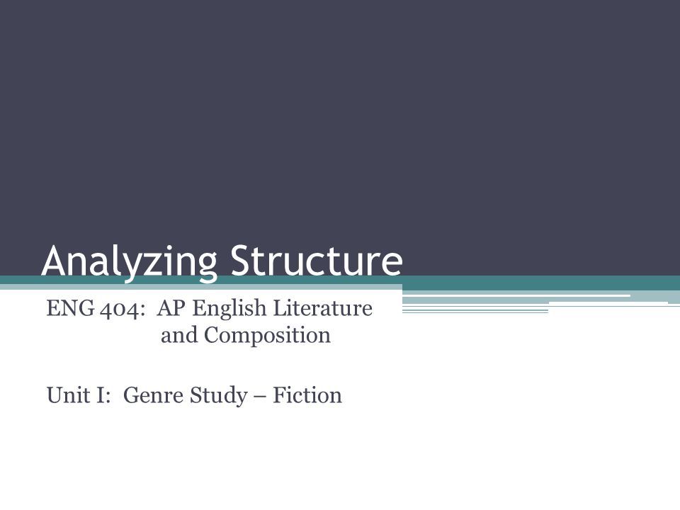 Analyzing Structure ENG 404: AP English Literature and Composition Unit I: Genre Study – Fiction