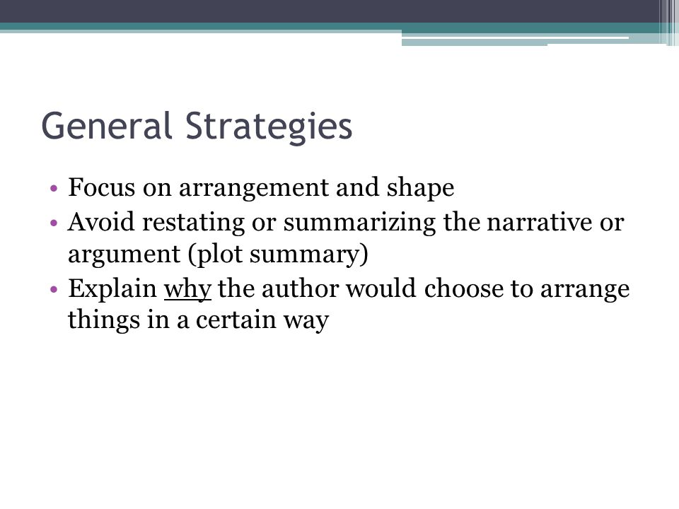 General Strategies Focus on arrangement and shape Avoid restating or summarizing the narrative or argument (plot summary) Explain why the author would choose to arrange things in a certain way