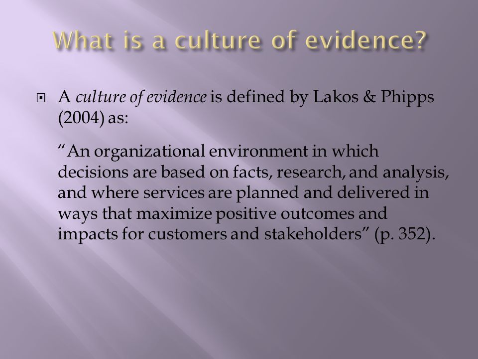  A culture of evidence is defined by Lakos & Phipps (2004) as: An organizational environment in which decisions are based on facts, research, and analysis, and where services are planned and delivered in ways that maximize positive outcomes and impacts for customers and stakeholders (p.