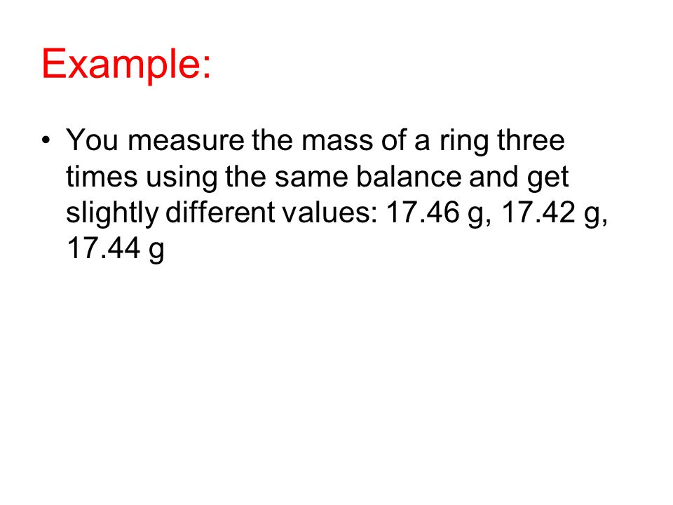 Example: You measure the mass of a ring three times using the same balance and get slightly different values: 17.46 g, 17.42 g, 17.44 g