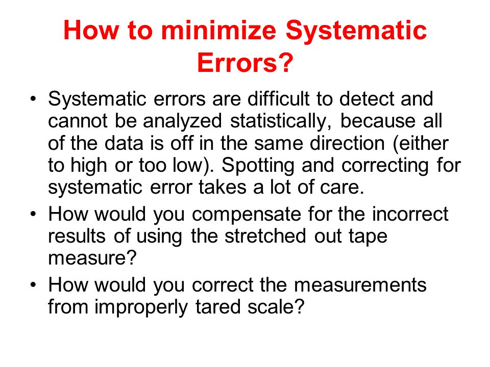 How to minimize Systematic Errors? Systematic errors are difficult to detect and cannot be analyzed statistically, because all of the data is off in t