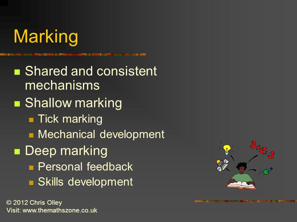 © 2012 Chris Olley Visit: www.themathszone.co.uk Marking Shared and consistent mechanisms Shallow marking Tick marking Mechanical development Deep marking Personal feedback Skills development