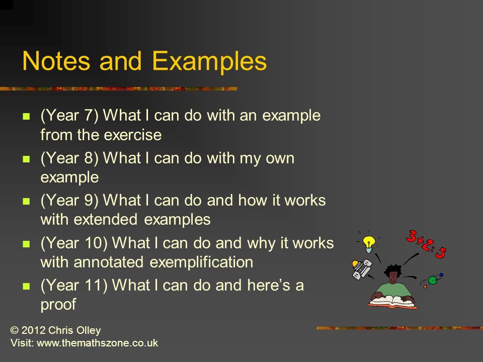 © 2012 Chris Olley Visit: www.themathszone.co.uk Notes and Examples (Year 7) What I can do with an example from the exercise (Year 8) What I can do with my own example (Year 9) What I can do and how it works with extended examples (Year 10) What I can do and why it works with annotated exemplification (Year 11) What I can do and here's a proof