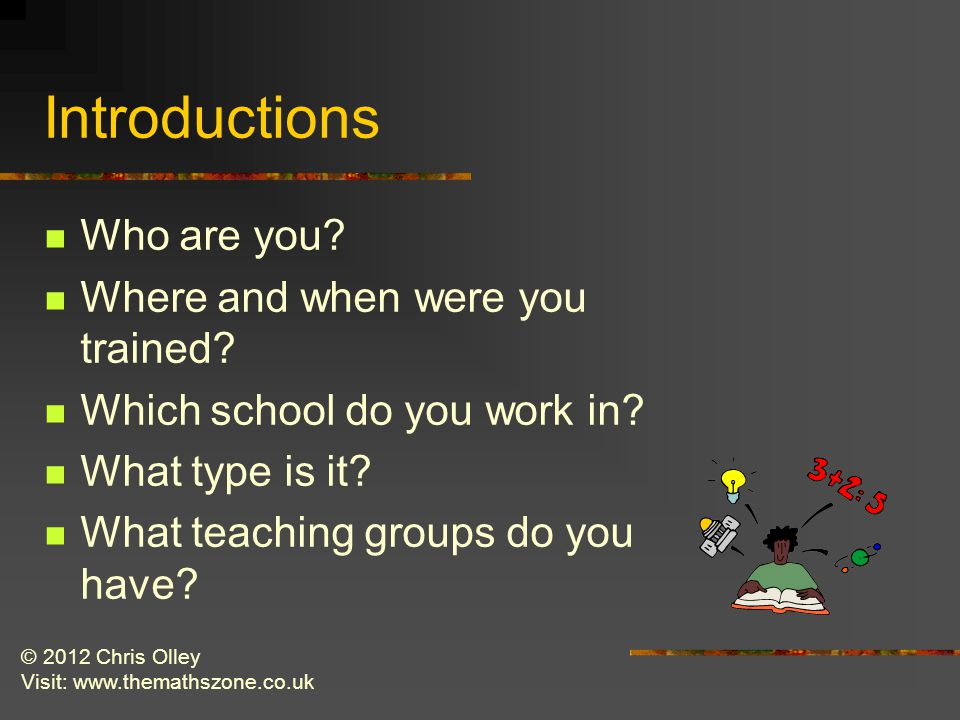 © 2012 Chris Olley Visit: www.themathszone.co.uk Introductions Who are you.