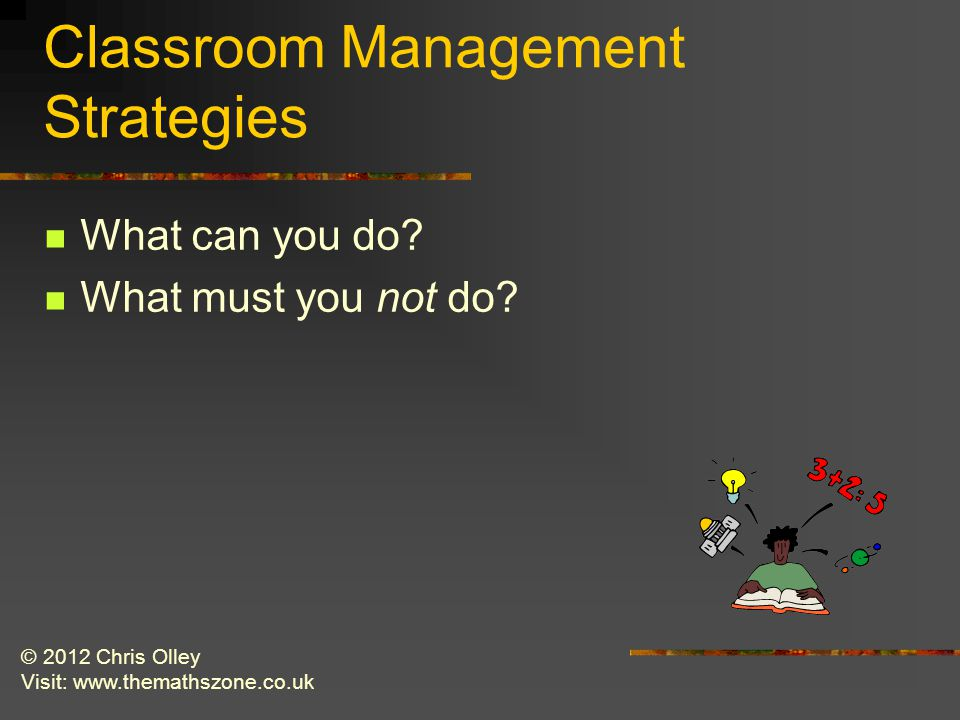 © 2012 Chris Olley Visit: www.themathszone.co.uk Classroom Management Strategies What can you do.