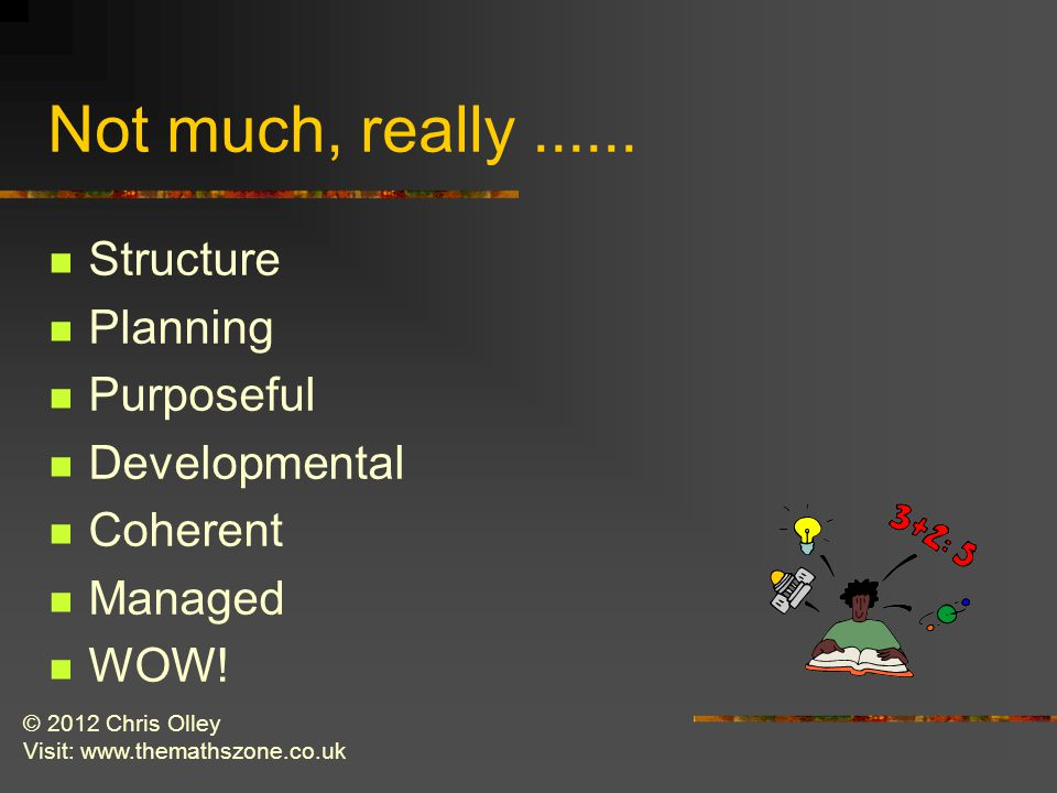 © 2012 Chris Olley Visit: www.themathszone.co.uk Not much, really......