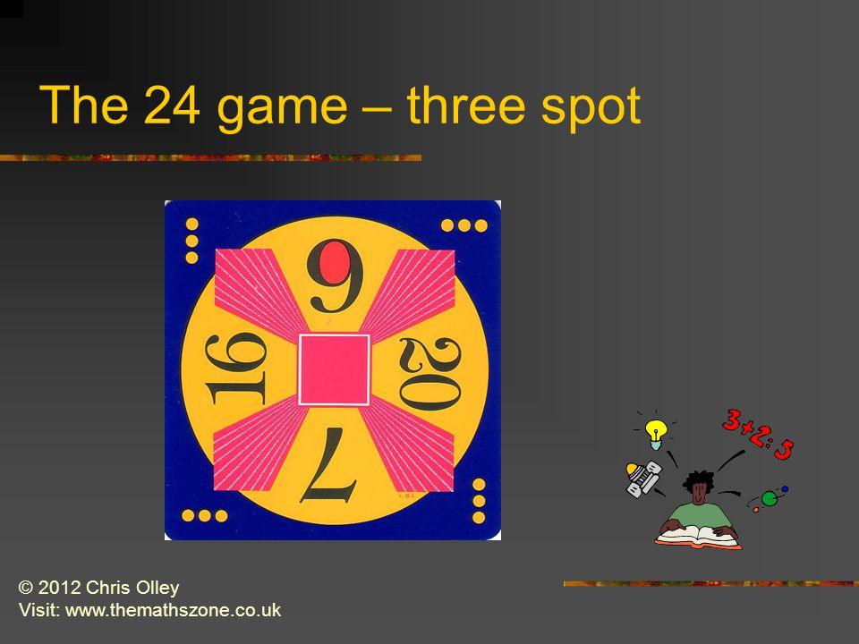 © 2012 Chris Olley Visit: www.themathszone.co.uk The 24 game – three spot