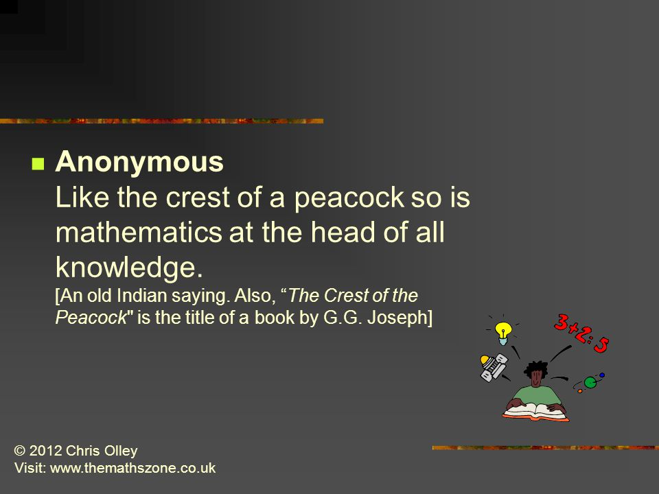 © 2012 Chris Olley Visit: www.themathszone.co.uk Anonymous Like the crest of a peacock so is mathematics at the head of all knowledge.