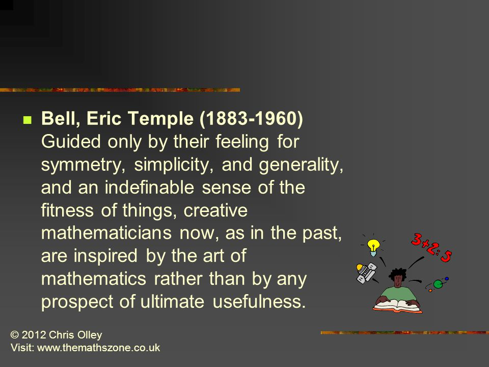 © 2012 Chris Olley Visit: www.themathszone.co.uk Bell, Eric Temple (1883-1960) Guided only by their feeling for symmetry, simplicity, and generality, and an indefinable sense of the fitness of things, creative mathematicians now, as in the past, are inspired by the art of mathematics rather than by any prospect of ultimate usefulness.