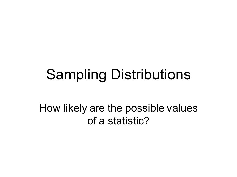 Sampling Distributions How likely are the possible values of a statistic?