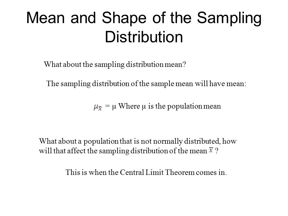 Mean and Shape of the Sampling Distribution What about the sampling distribution mean? The sampling distribution of the sample mean will have mean: =