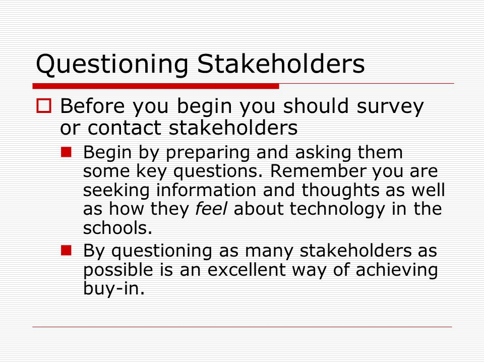 Questioning Stakeholders  Before you begin you should survey or contact stakeholders Begin by preparing and asking them some key questions.