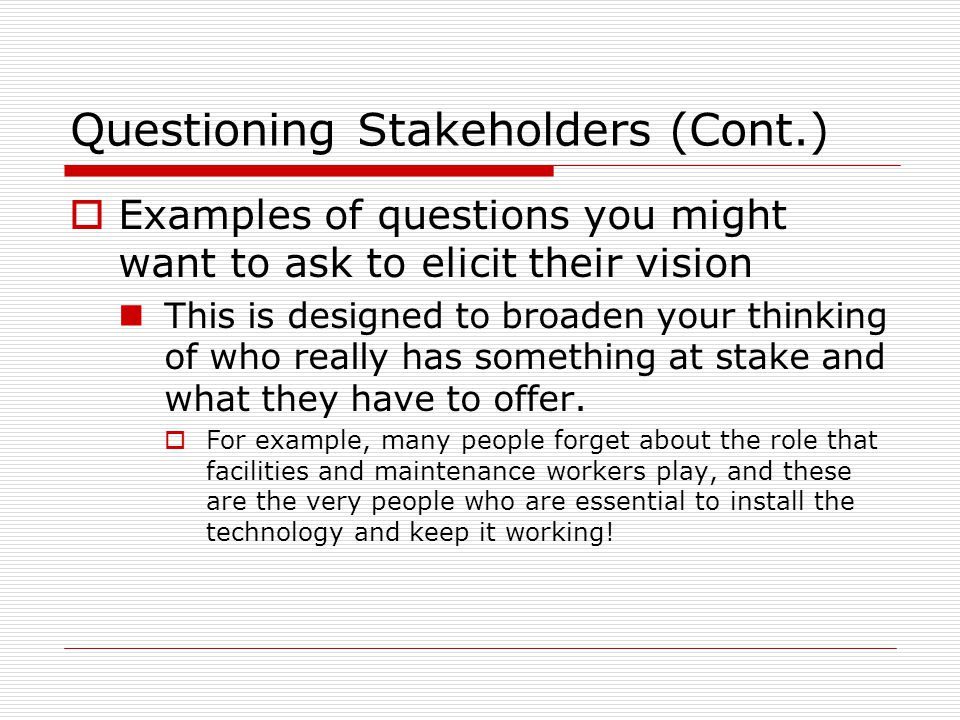 Questioning Stakeholders (Cont.)  Examples of questions you might want to ask to elicit their vision This is designed to broaden your thinking of who really has something at stake and what they have to offer.