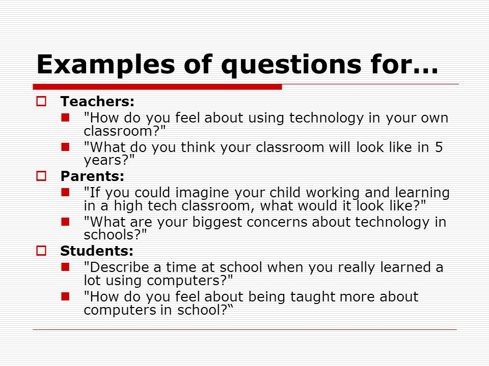 Examples of questions for…  Site administrators: When you envision technology at work in your school, what does it look like.