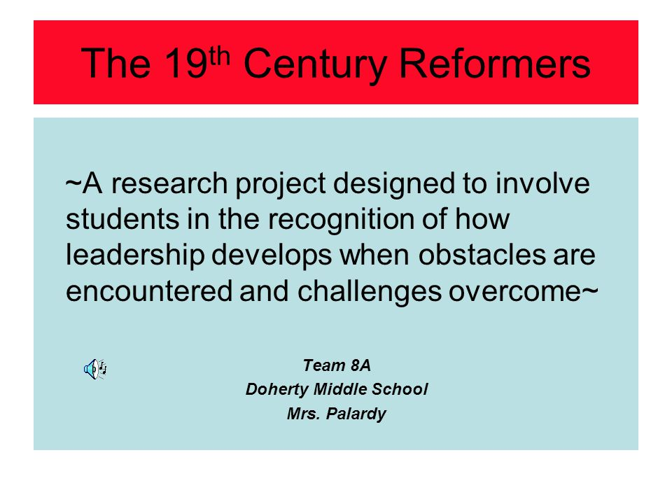 The 19 th Century Reformers ~A research project designed to involve students in the recognition of how leadership develops when obstacles are encounte