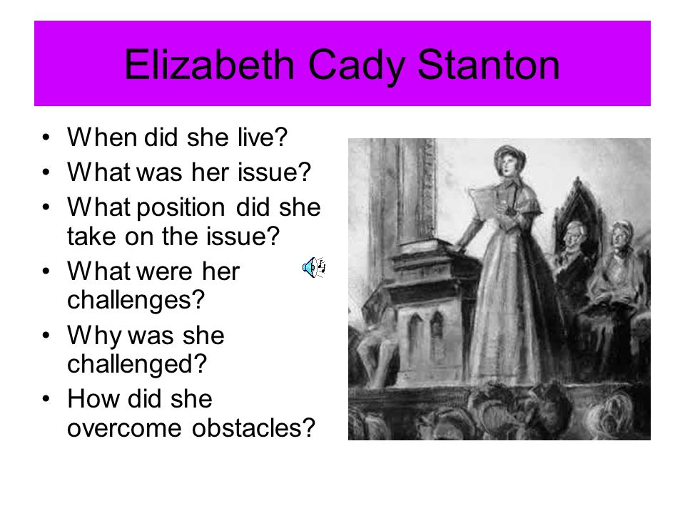 Elizabeth Cady Stanton When did she live? What was her issue? What position did she take on the issue? What were her challenges? Why was she challenge