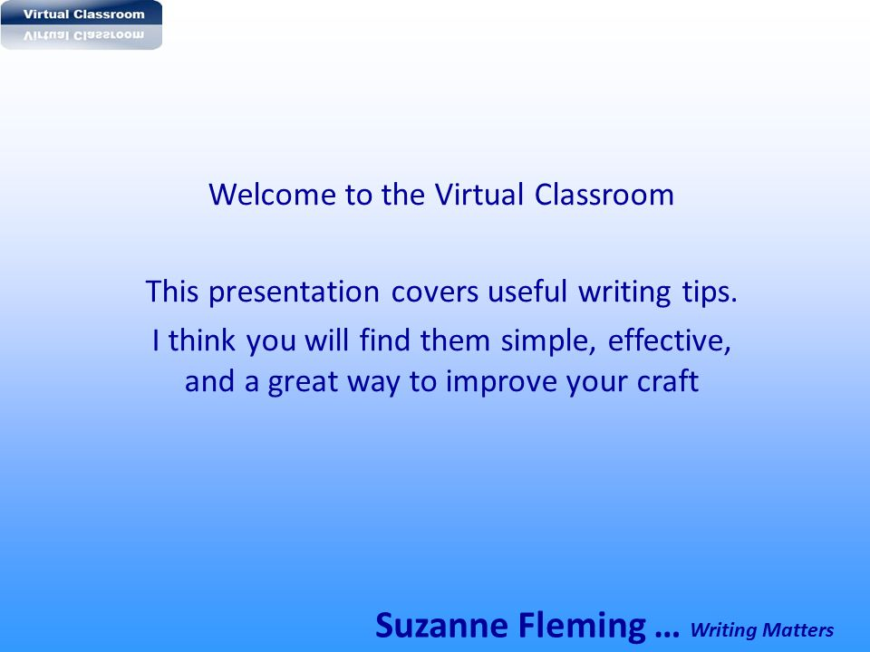 Welcome to the Virtual Classroom This presentation covers useful writing tips. I think you will find them simple, effective, and a great way to improv
