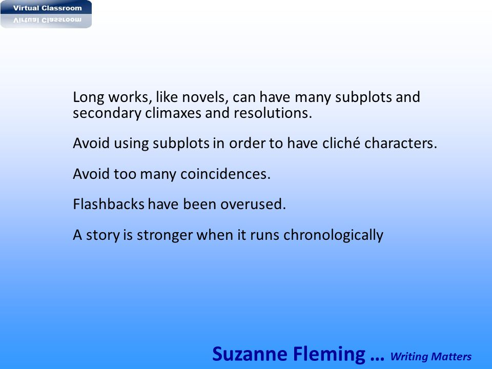 Long works, like novels, can have many subplots and secondary climaxes and resolutions. Avoid using subplots in order to have cliché characters. Avoid