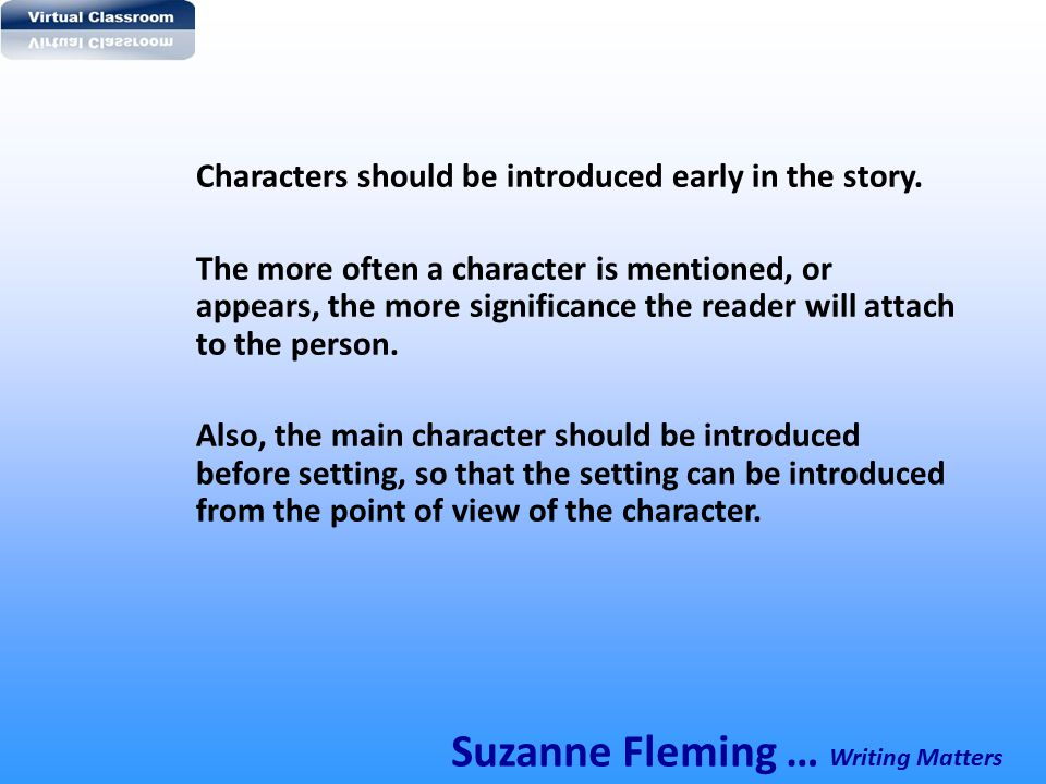 Characters should be introduced early in the story. The more often a character is mentioned, or appears, the more significance the reader will attach