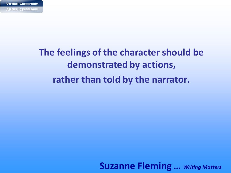 The feelings of the character should be demonstrated by actions, rather than told by the narrator. Suzanne Fleming … Writing Matters