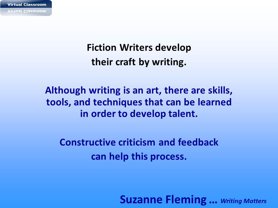 Fiction Writers develop their craft by writing. Although writing is an art, there are skills, tools, and techniques that can be learned in order to de