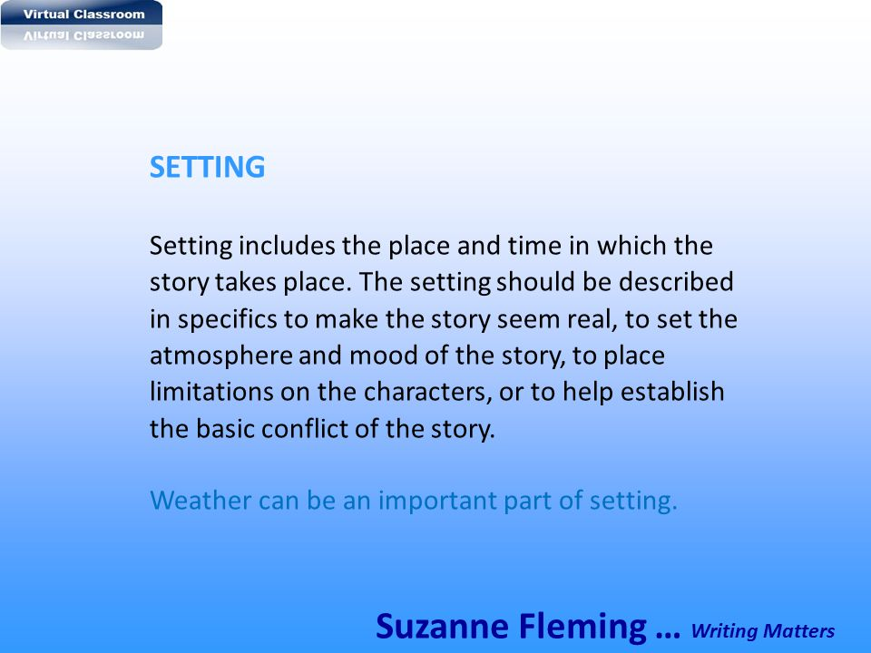 SETTING Setting includes the place and time in which the story takes place. The setting should be described in specifics to make the story seem real,