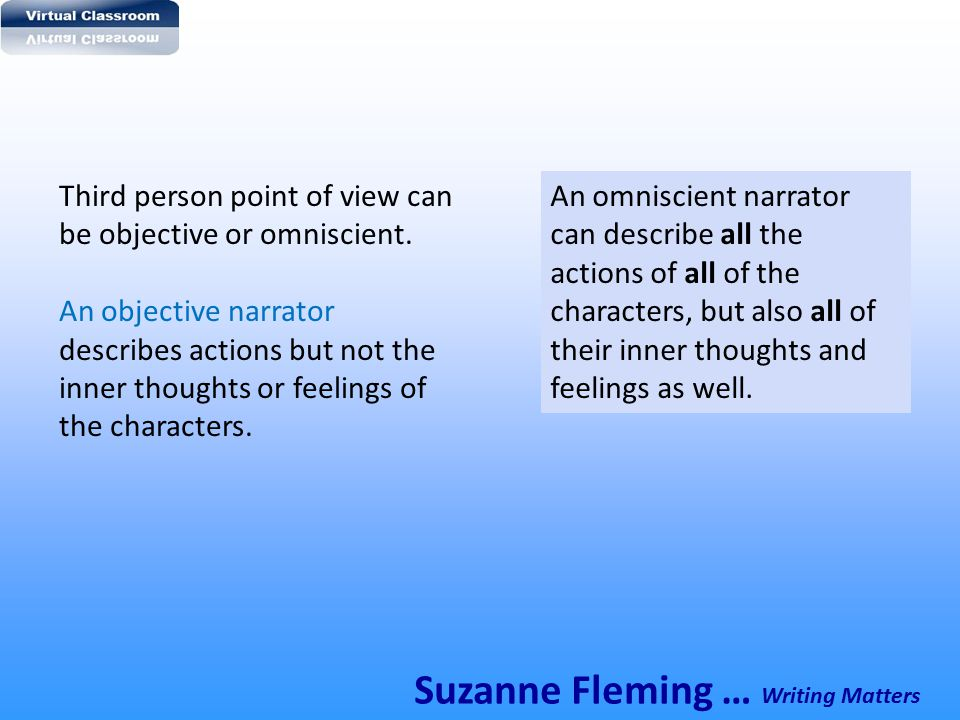 Third person point of view can be objective or omniscient. An objective narrator describes actions but not the inner thoughts or feelings of the chara