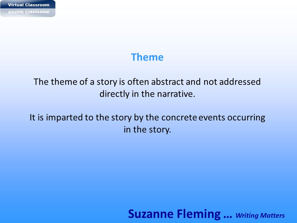 Theme The theme of a story is often abstract and not addressed directly in the narrative. It is imparted to the story by the concrete events occurring