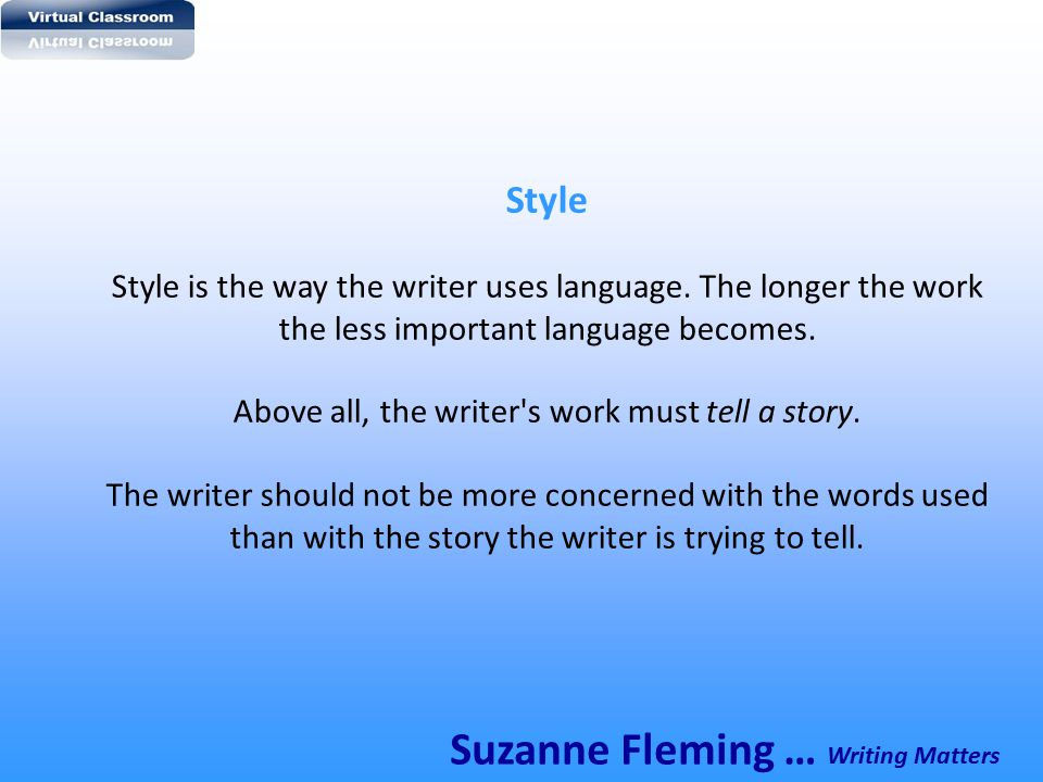 Style Style is the way the writer uses language. The longer the work the less important language becomes. Above all, the writer's work must tell a sto