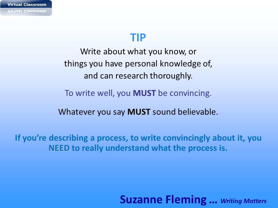 TIP Write about what you know, or things you have personal knowledge of, and can research thoroughly. MUST To write well, you MUST be convincing. MUST