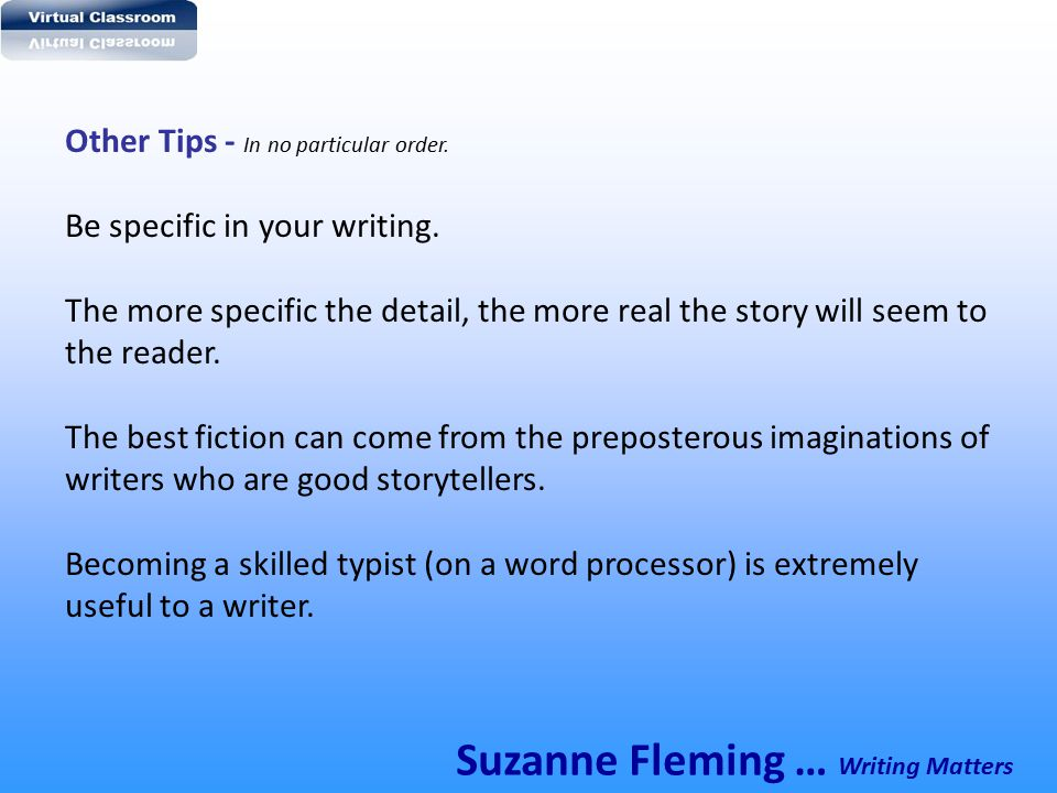 Other Tips - In no particular order. Be specific in your writing. The more specific the detail, the more real the story will seem to the reader. The b