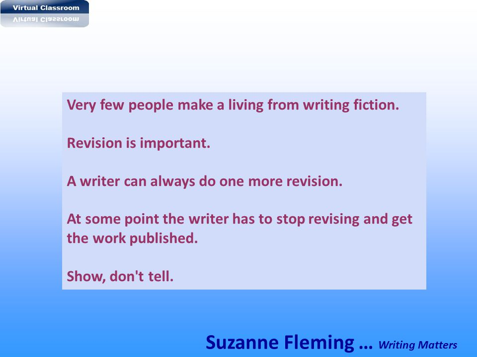 Very few people make a living from writing fiction. Revision is important. A writer can always do one more revision. At some point the writer has to s