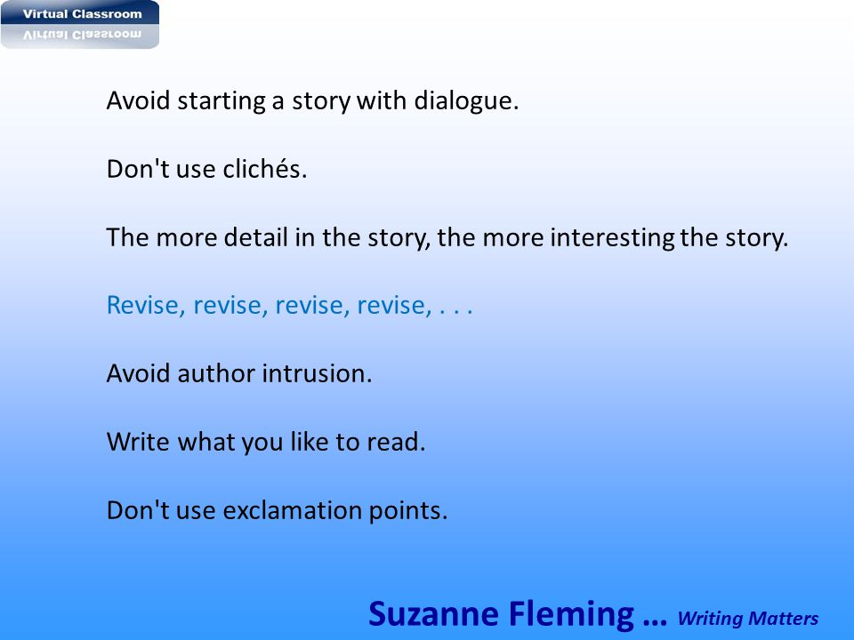 Avoid starting a story with dialogue. Don't use clichés. The more detail in the story, the more interesting the story. Revise, revise, revise, revise,