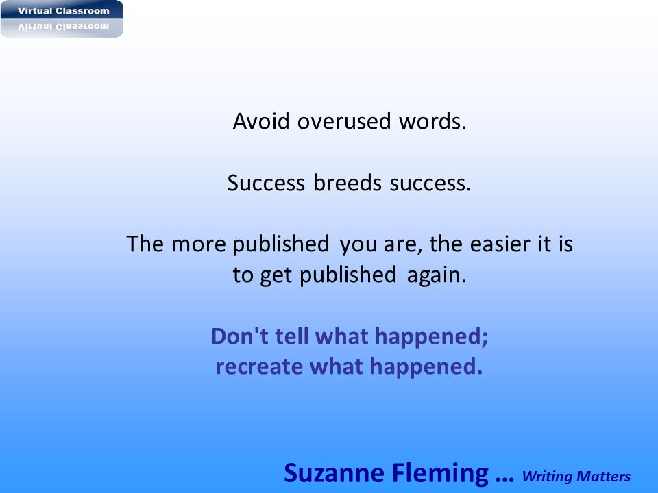 Avoid overused words. Success breeds success. The more published you are, the easier it is to get published again. Don't tell what happened; recreate