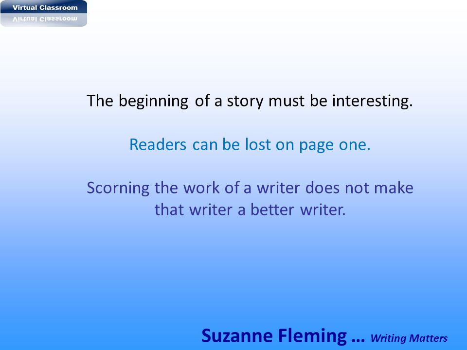 The beginning of a story must be interesting. Readers can be lost on page one. Scorning the work of a writer does not make that writer a better writer