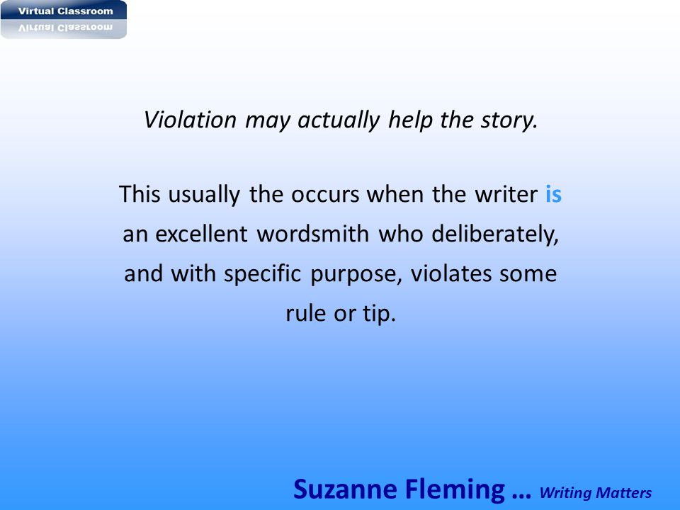 Violation may actually help the story. This usually the occurs when the writer is an excellent wordsmith who deliberately, and with specific purpose,