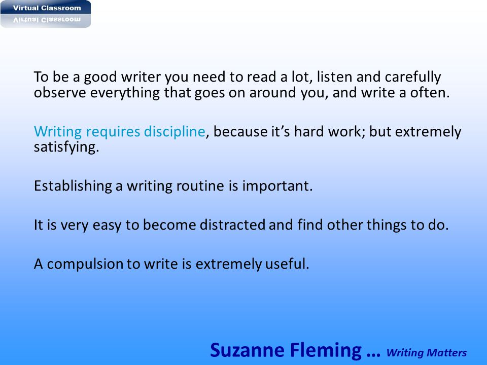 To be a good writer you need to read a lot, listen and carefully observe everything that goes on around you, and write a often. Writing requires disci