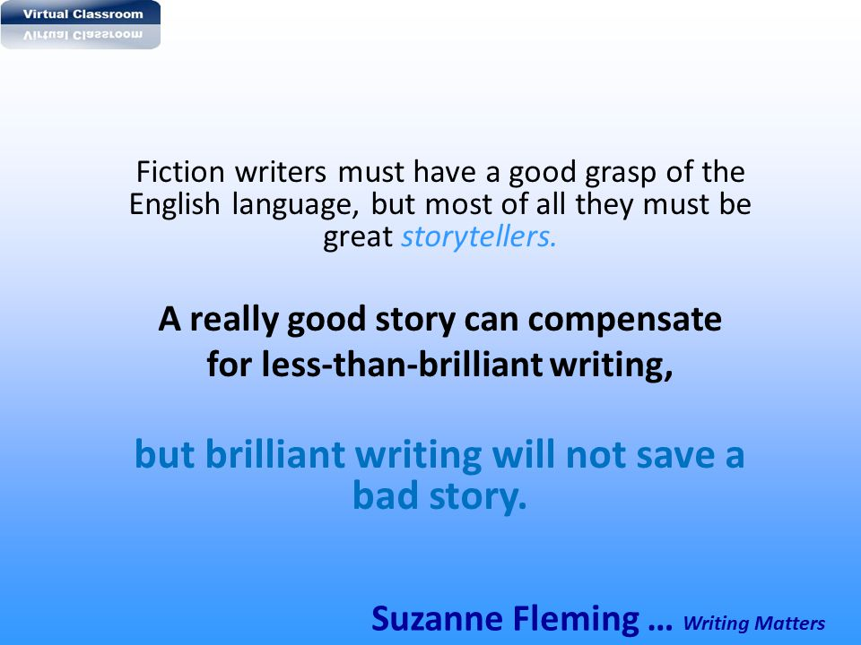 Fiction writers must have a good grasp of the English language, but most of all they must be great storytellers. A really good story can compensate fo