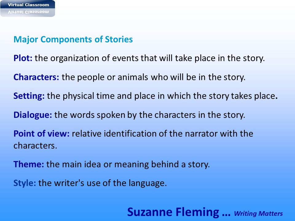 Major Components of Stories Plot: the organization of events that will take place in the story. Characters: the people or animals who will be in the s