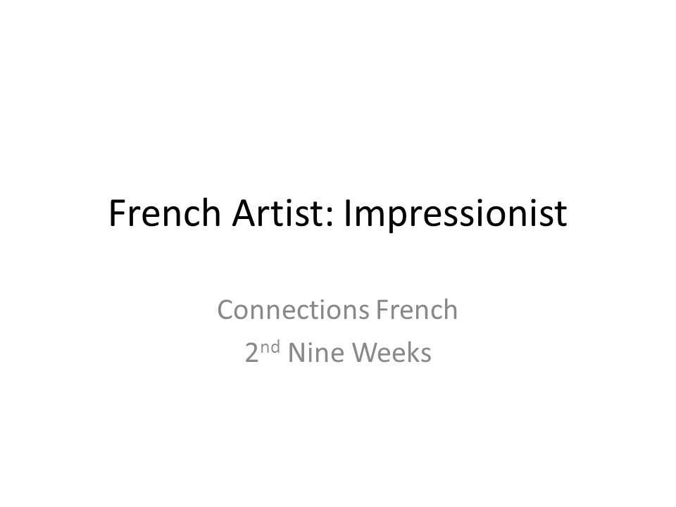 French Artist: Impressionist Connections French 2 nd Nine Weeks