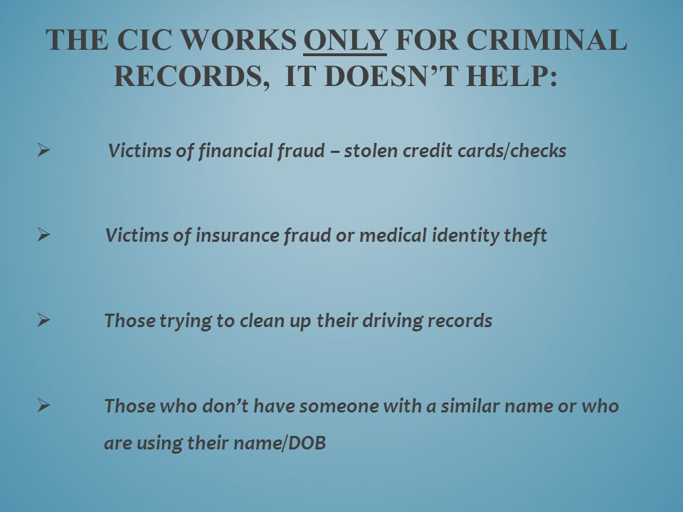 THE CIC WORKS ONLY FOR CRIMINAL RECORDS, IT DOESN'T HELP:  Victims of financial fraud – stolen credit cards/checks  Victims of insurance fraud or me