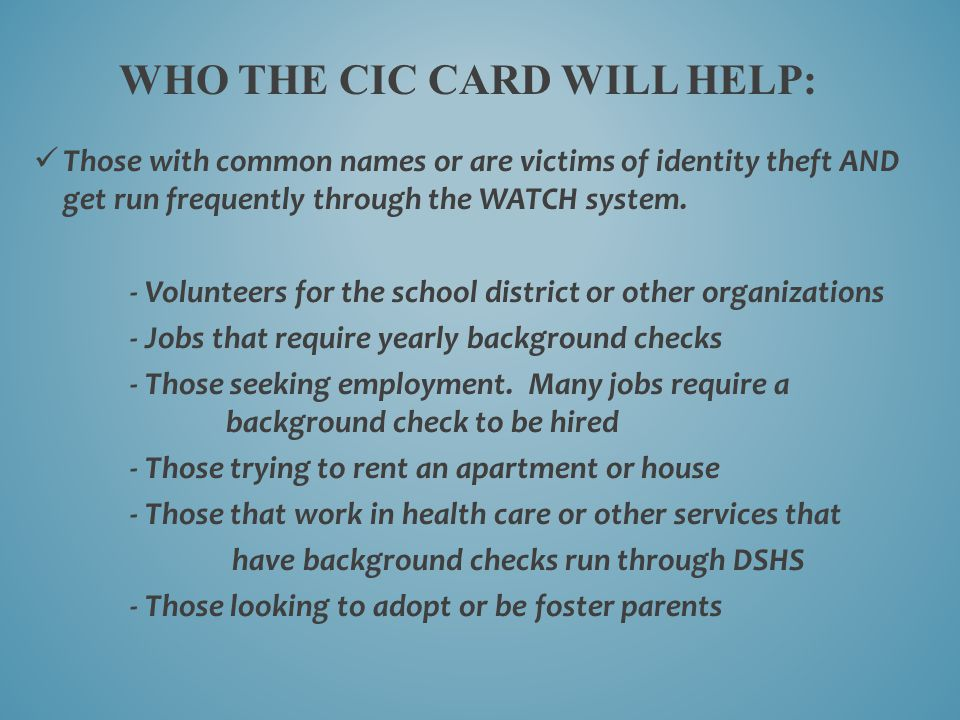 Those with common names or are victims of identity theft AND get run frequently through the WATCH system. - Volunteers for the school district or othe