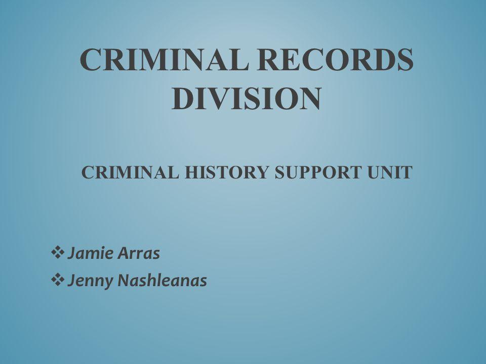 CRIMINAL RECORDS DIVISION CRIMINAL HISTORY SUPPORT UNIT  Jamie Arras  Jenny Nashleanas