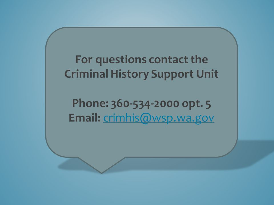 For questions contact the Criminal History Support Unit Phone: 360-534-2000 opt. 5 Email: crimhis@wsp.wa.govcrimhis@wsp.wa.gov